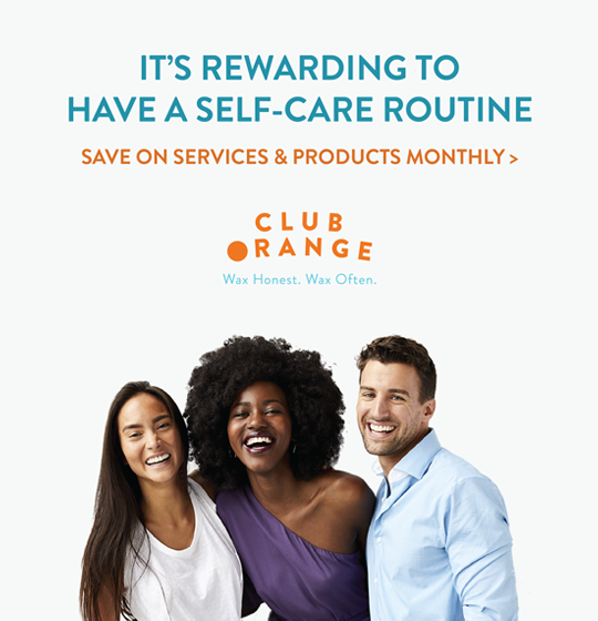 It's rewarding to have a self-care routine. Save on services and products monthly. Club Orange. Wax Honest. Wax Often.