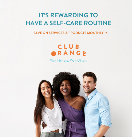 It's rewarding to have a self-care routine. Save on services and products monthly with Club Orange. Wax Hones. Wax Often.